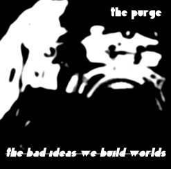 The Purge - Album Cover - The Bad Ideas We Build Worlds